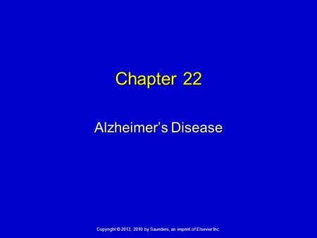 Copyright © 2013, 2010 by Saunders, an imprint of Elsevier Inc. Chapter 22 Alzheimer's Disease.