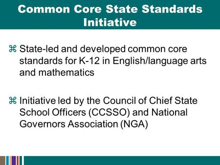  State-led and developed common core standards for K-12 in English/language arts and mathematics  Initiative led by the Council of Chief State School.