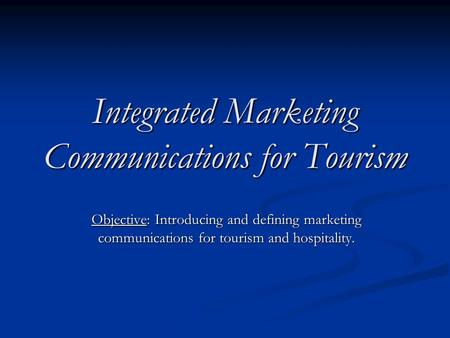 Integrated Marketing Communications for Tourism Objective: Introducing <strong>and</strong> defining marketing communications for tourism <strong>and</strong> hospitality.