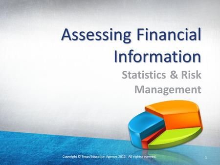 Copyright © Texas Education Agency, 2012. All rights reserved. 1 Assessing Financial Information Statistics & Risk Management.