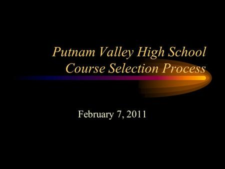 Putnam Valley High School Course Selection Process February 7, 2011.