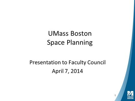 UMass Boston Space Planning Presentation to Faculty Council April 7, 2014 1.