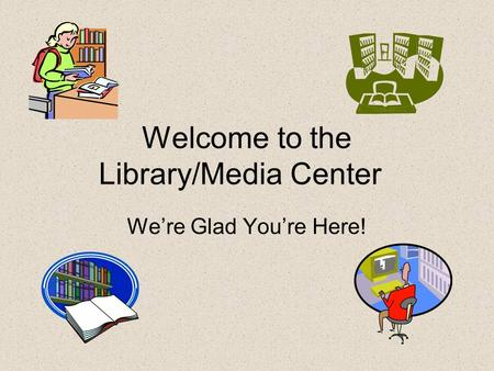 Welcome to the Library/Media Center We're Glad You're Here!