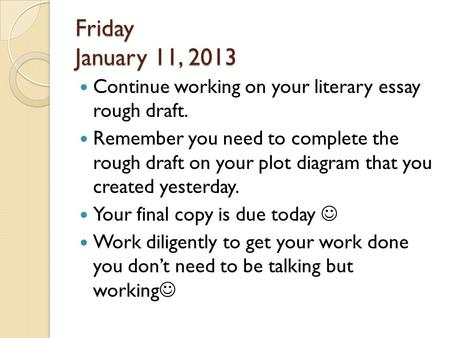 Friday January 11, 2013 Continue working on your literary essay rough draft. Remember you need to complete the rough draft on your plot diagram that.