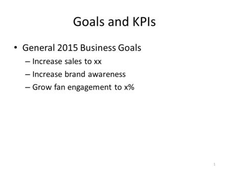 Goals and KPIs General 2015 Business Goals – Increase sales to xx – Increase brand awareness – Grow fan engagement to x% 1.