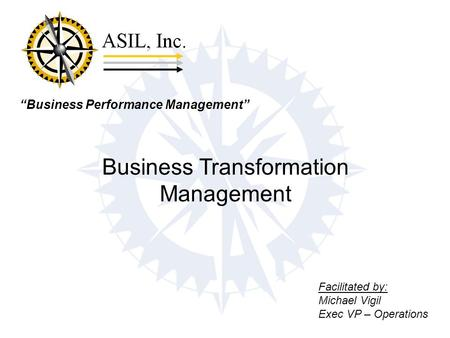 """Business Performance Management"" Business Transformation Management Facilitated by: Michael Vigil Exec VP – Operations."