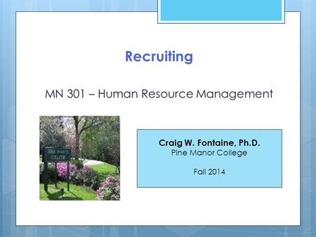 Recruiting MN 301 – Human Resource Management Craig W. Fontaine, Ph.D. Pine Manor College Fall 2014.