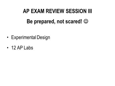 AP EXAM REVIEW SESSION III Be prepared, not scared! 
