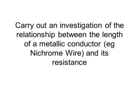 Carry out an investigation of the relationship between the length of a metallic conductor (eg Nichrome Wire) and its resistance.