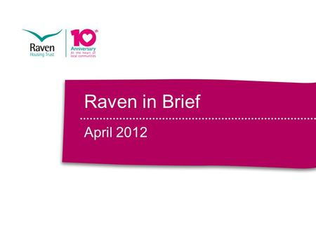 Raven in Brief April 2012. Our vision is unchanged Raven in Brief April 2012.