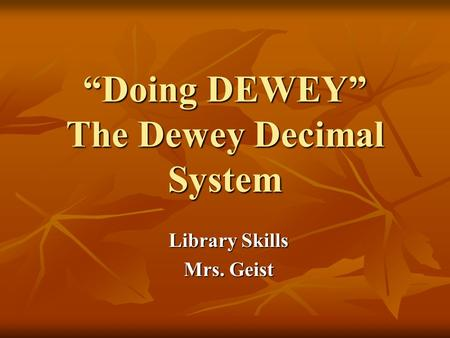 """Doing DEWEY"" The Dewey Decimal System Library Skills Mrs. Geist."