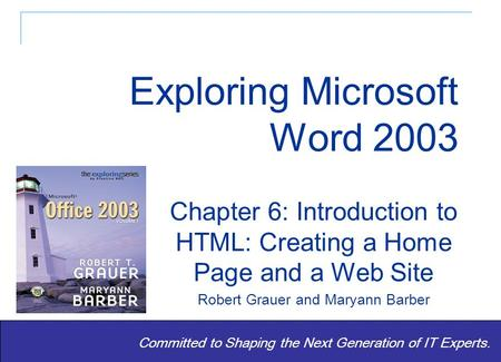 Exploring Word 2003 - Grauer and Barber 1 Committed to Shaping the Next Generation of IT Experts. Chapter 6: Introduction to HTML: Creating a Home Page.
