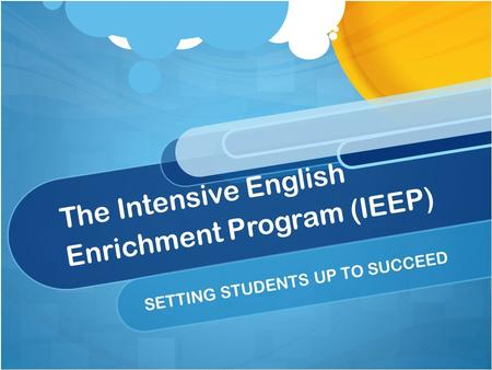 The Intensive English Enrichment Program (IEEP) SETTING STUDENTS UP TO SUCCEED.
