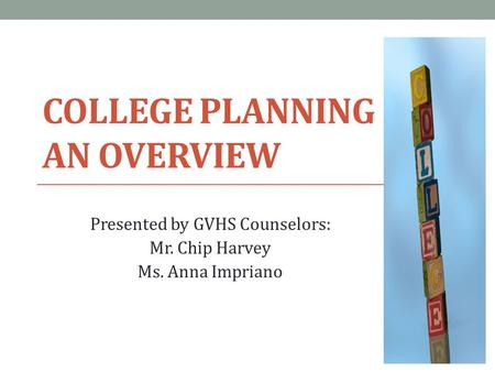 COLLEGE PLANNING AN OVERVIEW Presented by GVHS Counselors: Mr. Chip Harvey Ms. Anna Impriano.