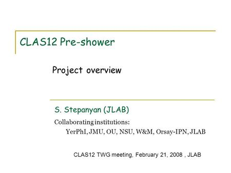 CLAS12 Pre-shower S. Stepanyan (JLAB) Collaborating institutions: YerPhI, JMU, OU, NSU, W&M, Orsay-IPN, JLAB Project overview CLAS12 TWG meeting, February.