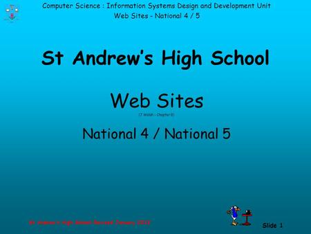 Computer Science : Information Systems Design and Development Unit Web Sites - National 4 / 5 St Andrew's High School-Revised January 2013 Slide 1 St Andrew's.