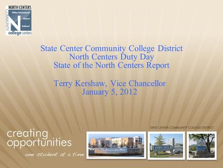 State Center Community College District North Centers Duty Day State of the North Centers Report Terry Kershaw, Vice Chancellor January 5, 2012.