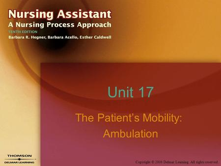 Copyright © 2008 Delmar Learning. All rights reserved. Unit 17 The Patient's Mobility: Ambulation.