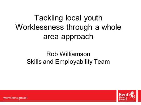 Tackling local youth Worklessness through a whole area approach Rob Williamson Skills and Employability Team.