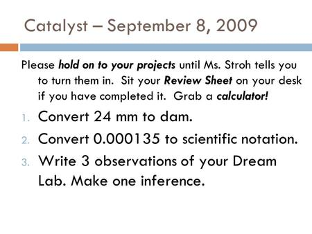 Catalyst – September 8, 2009 Please hold on to your projects until Ms. Stroh tells you to turn them in. Sit your Review Sheet on your desk if you have.