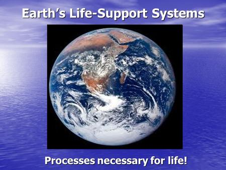 Earth's Life-Support Systems Processes necessary for life!