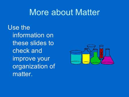 More about Matter Use the information on these slides to check and improve your organization of matter.