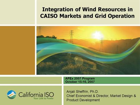 Anjali Sheffrin, Ph.D. Chief Economist & Director, Market Design & Product Development Integration of Wind Resources in CAISO Markets and Grid Operation.