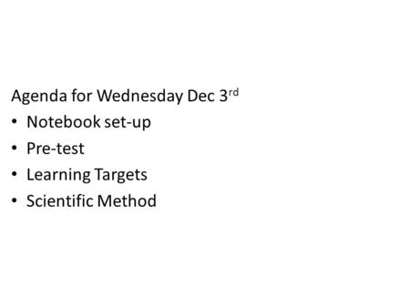 Agenda for Wednesday Dec 3 rd Notebook set-up Pre-test Learning Targets Scientific Method.
