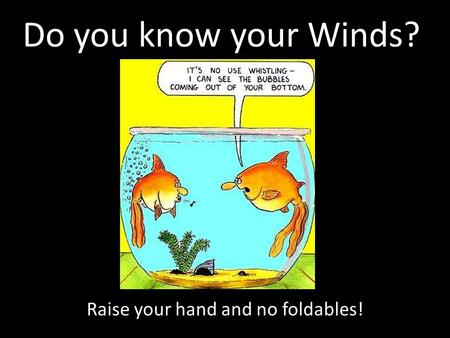 Do you know your Winds? Raise your hand and no foldables!