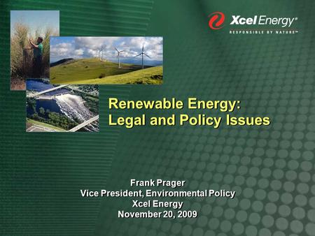 Renewable Energy: Legal and Policy Issues Frank Prager Vice President, Environmental Policy Xcel Energy November 20, 2009 Frank Prager Vice President,