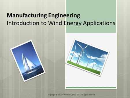 Manufacturing Engineering Introduction to Wind Energy Applications Copyright © Texas Education Agency, 2014. All rights reserved.