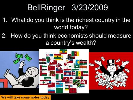 BellRinger 3/23/2009 1.What do you think is the richest country in the world today? 2.How do you think economists should measure a country's wealth? We.