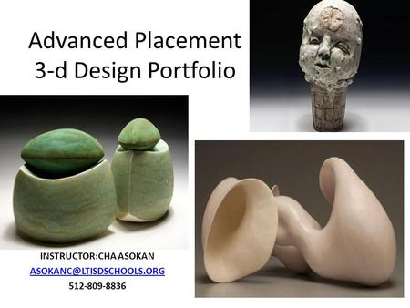 Advanced Placement 3-d Design Portfolio INSTRUCTOR:CHA ASOKAN 512-809-8836.