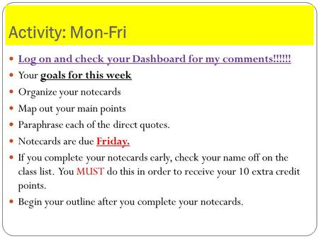 Activity: Mon-Fri Log on and check your Dashboard for my comments!!!!!! Your goals for this week Organize your notecards Map out your main points Paraphrase.