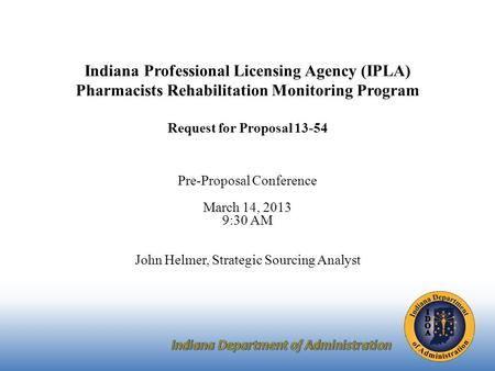 Indiana Professional Licensing Agency (IPLA) Pharmacists Rehabilitation Monitoring Program Request for Proposal 13-54 Pre-Proposal Conference March 14,