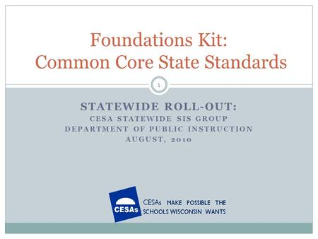 STATEWIDE ROLL-OUT: CESA STATEWIDE SIS GROUP DEPARTMENT OF PUBLIC INSTRUCTION AUGUST, 2010 Foundations Kit: Common Core State Standards 1.