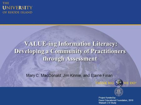 VALUE-ing Information Literacy: Developing a Community of Practitioners through Assessment Mary C. MacDonald, Jim Kinnie, and Elaine Finan Project funded.