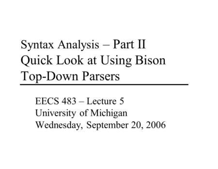 Syntax Analysis – Part II Quick Look at Using Bison Top-Down Parsers EECS 483 – Lecture 5 University of Michigan Wednesday, September 20, 2006.