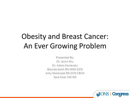 <strong>Obesity</strong> and Breast Cancer: An Ever Growing Problem Presented By: Dr. Jaixin Niu Dr. Adam Kerievsky Brenda Keith RN MSN OCN Amy Malensek RN OCN CBCN Sara.