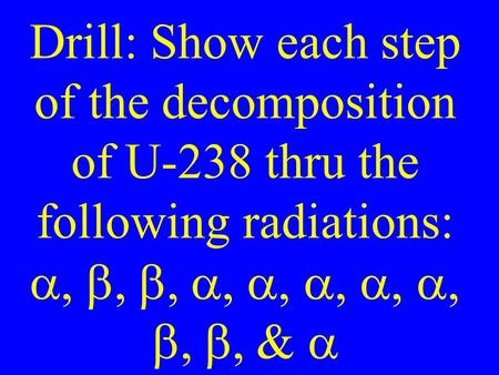 Drill: Show each step of the decomposition of U-238 thru the following radiations:  