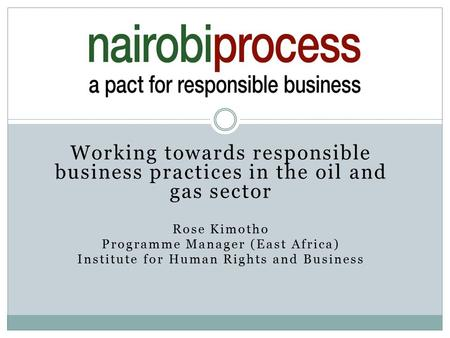 Working towards responsible business practices in the oil and gas sector Rose Kimotho Programme Manager (East Africa) Institute for Human Rights and Business.