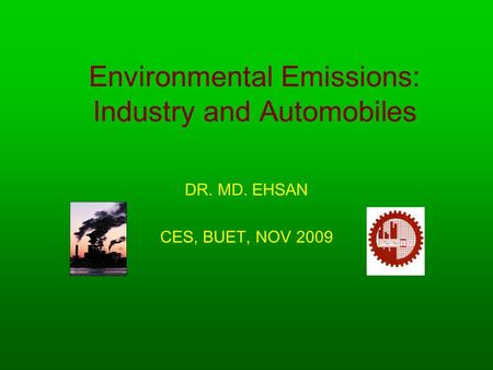 Environmental Emissions: Industry and Automobiles DR. MD. EHSAN CES, BUET, NOV 2009.