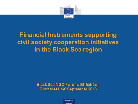 Development and Cooperation Financial Instruments supporting civil society cooperation initiatives in the Black Sea region Black Sea NGO Forum, 6th Edition.
