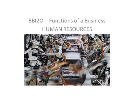 BBI2O – Functions of a Business HUMAN RESOURCES. Function of HR Management 1.Evaluating the Labour Market 2.When do you need an employee? 3.The application/interview.