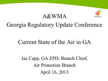 A&WMA Georgia Regulatory Update Conference Current State of the Air in GA Jac Capp, GA EPD, Branch Chief, Air Protection Branch April 16, 2013.