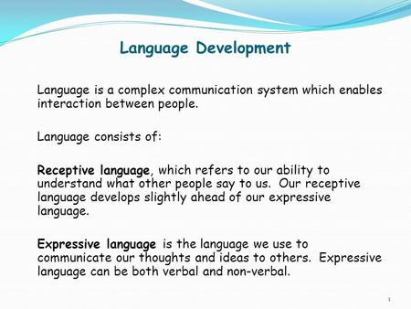 Language Development Language is a complex communication system which enables interaction between people. Language consists of: Receptive language, which.