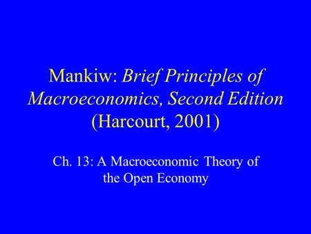 Mankiw: Brief Principles of Macroeconomics, Second Edition (Harcourt, 2001) Ch. 13: A Macroeconomic Theory of the Open Economy.