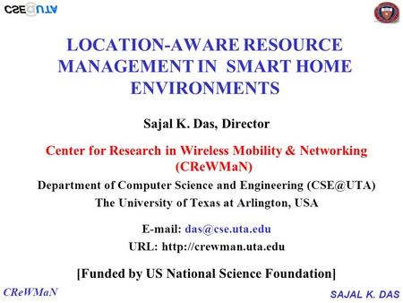 SAJAL K. DAS CReWMaN LOCATION-AWARE RESOURCE <strong>MANAGEMENT</strong> IN SMART <strong>HOME</strong> ENVIRONMENTS Sajal K. Das, Director Center for Research in Wireless Mobility & Networking.