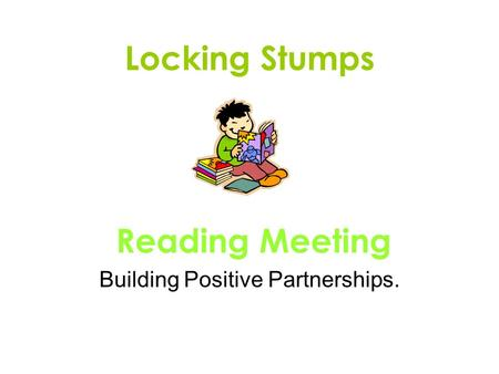 Locking Stumps Reading Meeting Building Positive Partnerships.
