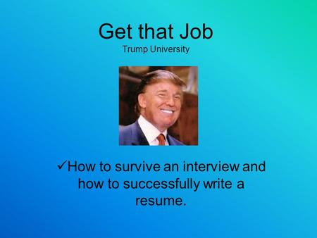 Get that Job Trump University How to survive an interview and how to successfully write a resume.